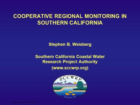 Regional_Partnerships_NWQMC_12.6.07 COOPERATIVE REGIONAL MONITORING IN SOUTHERN CALIFORNIA Stephen B. Weisberg Southern California Coastal Water Research.
