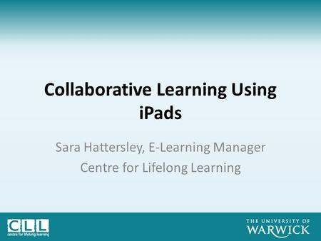 Collaborative Learning Using iPads Sara Hattersley, E-Learning Manager Centre for Lifelong Learning.