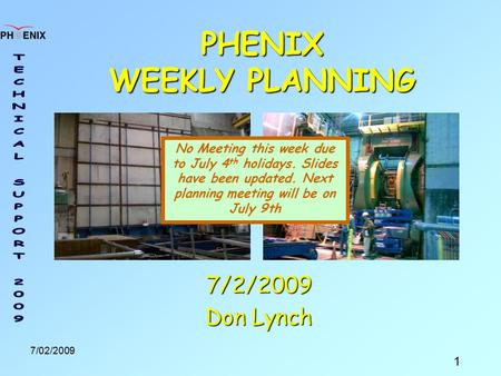 1 7/02/2009 PHENIX WEEKLY PLANNING 7/2/2009 Don Lynch No Meeting this week due to July 4 th holidays. Slides have been updated. Next planning meeting will.
