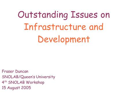 Outstanding Issues on Infrastructure and Development Fraser Duncan SNOLAB/Queen's University 4 th SNOLAB Workshop 15 August 2005.