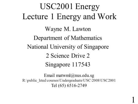 USC2001 Energy Lecture 1 Energy and Work Wayne M. Lawton Department of Mathematics National University of Singapore 2 Science Drive 2 Singapore 117543.
