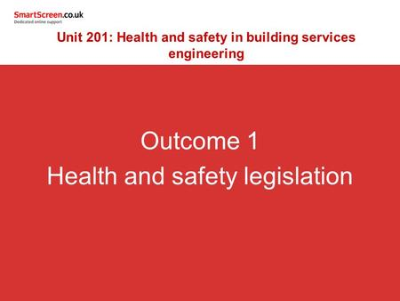 Outcome 1 Health and safety legislation Unit 201: Health and safety in building services engineering.