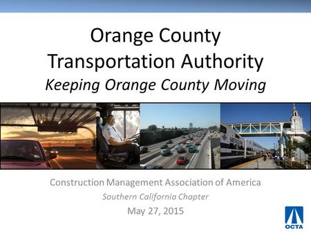Orange County Transportation Authority Keeping Orange County Moving Construction Management Association of America Southern California Chapter May 27,