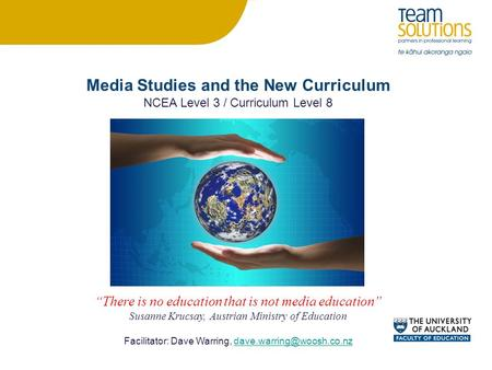 "Media Studies and the New Curriculum NCEA Level 3 / Curriculum Level 8 ""There is no education that is not media education"" Susanne Krucsay, Austrian Ministry."