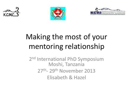 Making the most of your mentoring relationship 2 nd International PhD Symposium Moshi, Tanzania 27 th - 29 th November 2013 Elisabeth & Hazel.