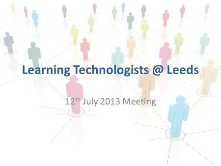 Learning Leeds 12 th July 2013 Meeting.