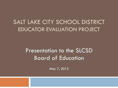 SALT LAKE CITY SCHOOL DISTRICT EDUCATOR EVALUATION PROJECT Presentation to the SLCSD Board of Education May 7, 2013.