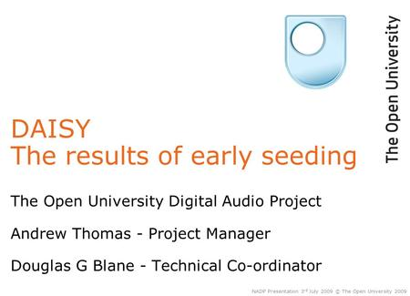 DAISY The results of early seeding The Open University Digital Audio Project Andrew Thomas - Project Manager Douglas G Blane - Technical Co-ordinator NADP.
