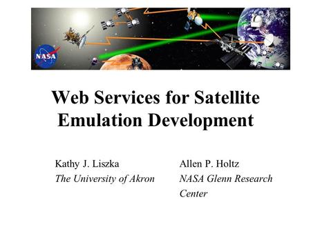 Web Services for Satellite Emulation Development Kathy J. LiszkaAllen P. Holtz The University of AkronNASA Glenn Research Center.