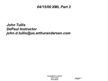 Copyrighted material John Tullis 10/17/2015 page 1 04/15/00 XML Part 3 John Tullis DePaul Instructor
