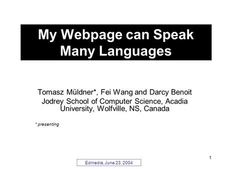 Edmedia, June 23, 2004 1 My Webpage can Speak Many Languages Tomasz Müldner*, Fei Wang and Darcy Benoit Jodrey School of Computer Science, Acadia University,
