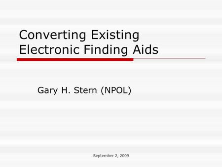 September 2, 2009 Converting Existing Electronic Finding Aids Gary H. Stern (NPOL)