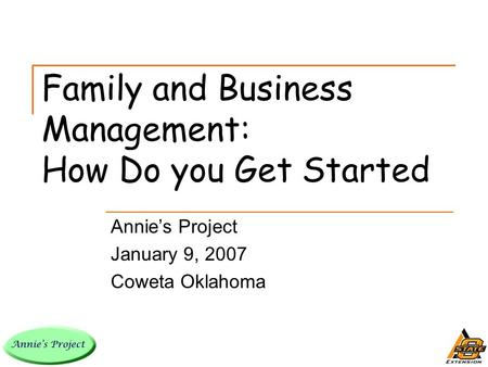 Family and Business Management: How Do you Get Started Annie's Project January 9, 2007 Coweta Oklahoma.
