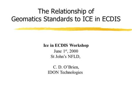 The Relationship of Geomatics Standards to ICE in ECDIS Ice in ECDIS Workshop June 1 st, 2000 St John's NFLD, C. D. O'Brien, IDON Technologies.
