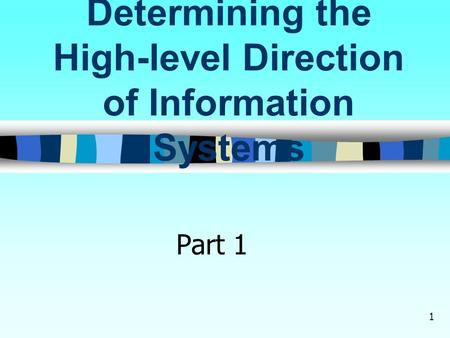 1 Determining the High-level Direction of Information Systems Part 1.