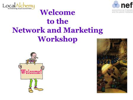 "Welcome to the Network and Marketing Workshop. Agenda for today Morning ""Networking and referrals"" Lunch and practice ""Marketing on a budget"""