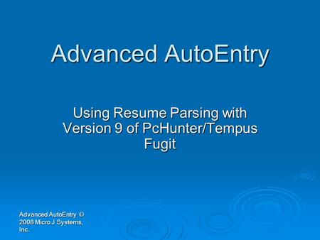 Advanced AutoEntry Using Resume Parsing with Version 9 of PcHunter/Tempus Fugit Advanced AutoEntry © 2008 Micro J Systems, Inc.