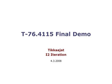 T-76.4115 Final Demo Tikkaajat I2 Iteration 4.3.2008.