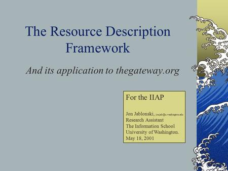 The Resource Description Framework And its application to thegateway.org For the IIAP Jon Jablonski, Research Assistant The Information.