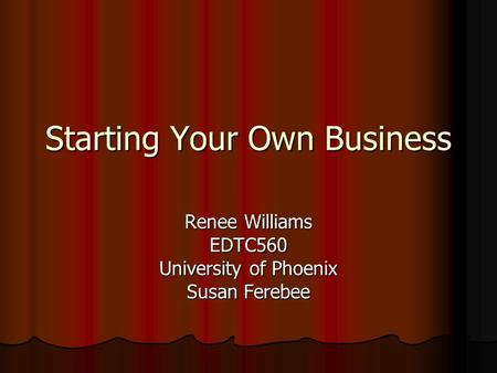 Starting Your Own Business Renee Williams EDTC560 University of Phoenix Susan Ferebee.