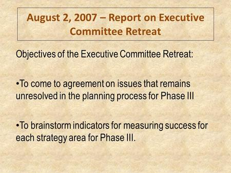 August 2, 2007 – Report on Executive Committee Retreat Objectives of the Executive Committee Retreat: To come to agreement on issues that remains unresolved.