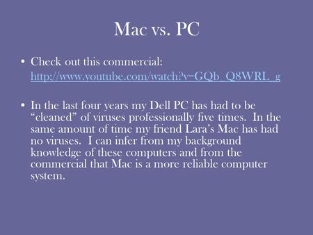 "Mac vs. PC Check out this commercial:  In the last four years my Dell PC has had to be ""cleaned"" of viruses professionally."
