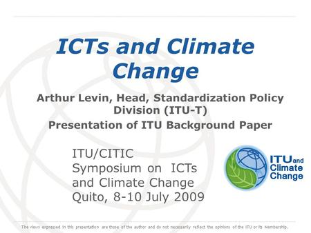 International Telecommunication Union ICTs and Climate Change Arthur Levin, Head, Standardization Policy Division (ITU-T) Presentation of ITU Background.