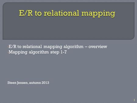 1 E/R to relational mapping algorithm – overview Mapping algorithm step 1-7 Steen Jensen, autumn 2013.