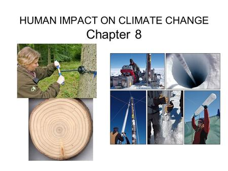 HUMAN IMPACT ON CLIMATE CHANGE Chapter 8. PALEOCLIMATOLOGY Evidence of Past Climate Change We will focus on Tree rings & Ice cores There are actually.