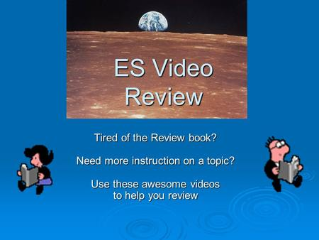 ES Video Review Tired of the Review book? Need more instruction on a topic? Use these awesome videos to help you review.