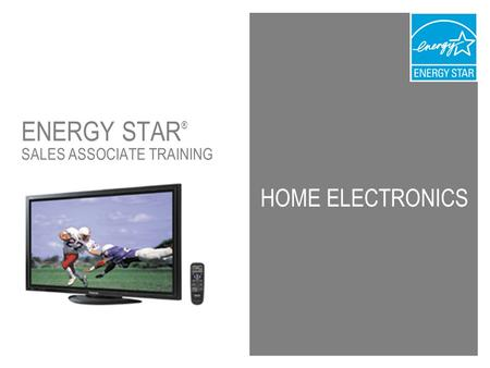 1 HOME ELECTRONICS ENERGY STAR ® SALES ASSOCIATE TRAINING.