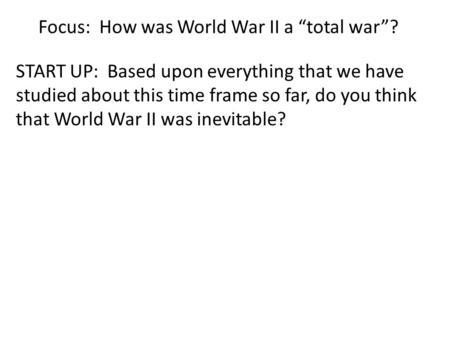"Focus: How was World War II a ""total war""? START UP: Based upon everything that we have studied about this time frame so far, do you think that World War."