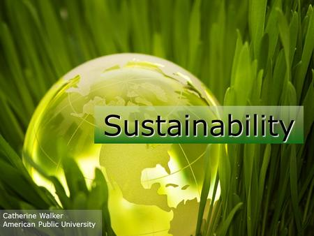 Sustainability Catherine Walker American Public University.
