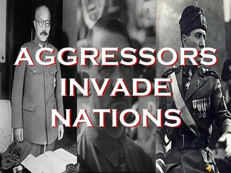 AGGRESSORS INVADE NATIONS 1931 Japan invades Manchuria.