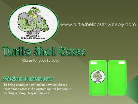 To bring a unique new look at how people see their phone cases and a custom option for people wanting a completely unique case www.turtleshellcases.weebly.com.