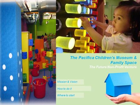Home one insurance We're to assist you 24 hours a day, call us! 1-800-555-5555 oneinsurance.com The Future Non-Profit Venture The Pacifica Children's Museum.