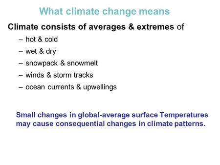 What climate change means Climate consists of averages & extremes of –hot & cold –wet & dry –snowpack & snowmelt –winds & storm tracks –ocean currents.