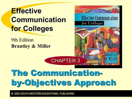 © 2002 SOUTH-WESTERN EDUCATIONAL PUBLISHING 9th Edition Brantley & Miller Effective Communication for Colleges CHAPTER 3 The Communication- by-Objectives.