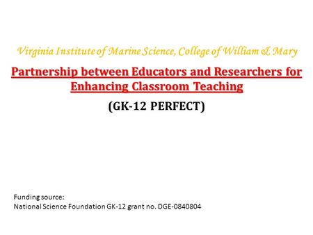 Virginia Institute of Marine Science, College of William & Mary Partnership between Educators and Researchers for Enhancing Classroom Teaching (GK-12 PERFECT)
