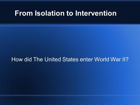 From Isolation to Intervention How did The United States enter World War II?