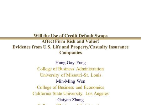 Will the Use of Credit Default Swaps Affect Firm Risk and Value? Evidence from U.S. Life and Property/Casualty Insurance Companies Hung-Gay Fung College.