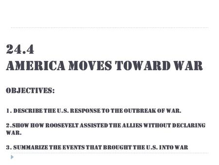 24.4 America Moves Toward War Objectives: 1. Describe the U.S. response to the outbreak of war. 2.show how Roosevelt assisted the allies without declaring.
