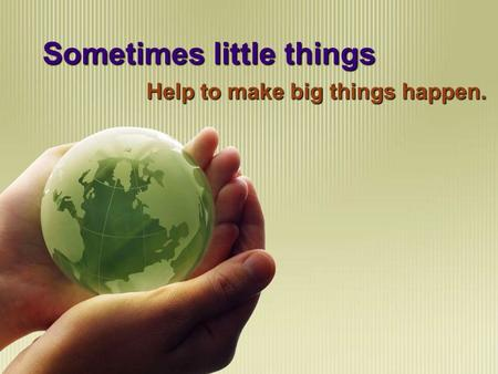 Sometimes little things Help to make big things happen.