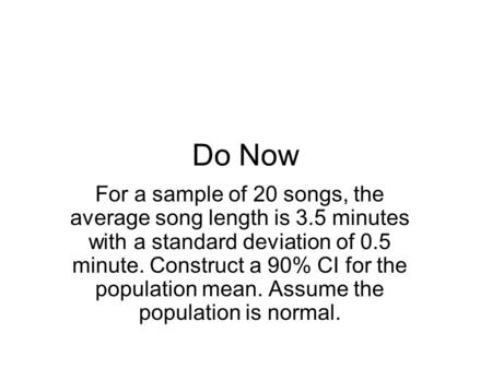 Do Now For a sample of 20 songs, the average song length is 3.5 minutes with a standard deviation of 0.5 minute. Construct a 90% CI for the population.