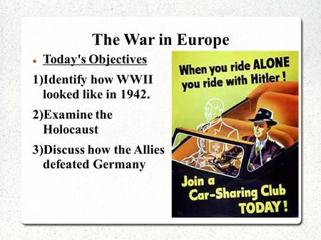 The War in Europe Today's Objectives 1)Identify how WWII looked like in 1942. 2)Examine the Holocaust 3)Discuss how the Allies defeated Germany.