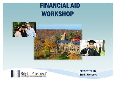 PRESENTED BY Bright Prospect FINANCIAL AID FINANCIAL AIDWORKSHOP.