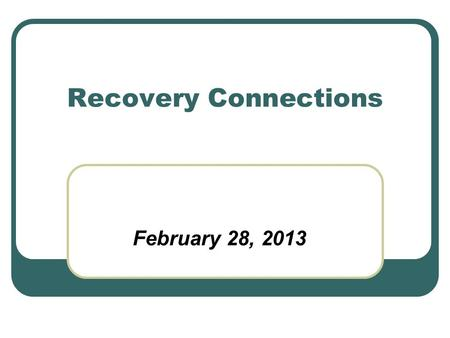 Recovery Connections February 28, 2013. Project Foundation Client and family consultation project (January – March 2012) Input from 250+ client and family.