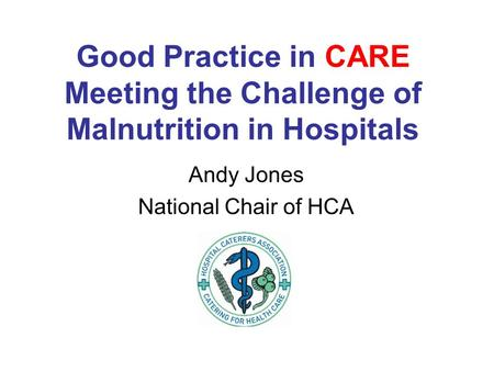 Good Practice in CARE Meeting the Challenge of Malnutrition in Hospitals Andy Jones National Chair of HCA.