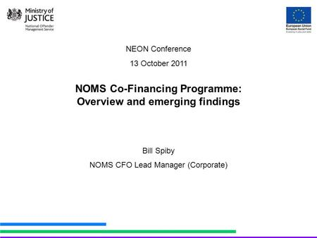 NEON Conference 13 October 2011 NOMS Co-Financing Programme: Overview and emerging findings Bill Spiby NOMS CFO Lead Manager (Corporate)