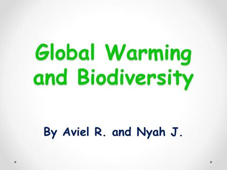 Global Warming and Biodiversity By Aviel R. and Nyah J.